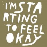 I'm Starting To Feel Ok...
